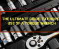 The Ultimate Guide to Proper Use of a Torque Wrench.